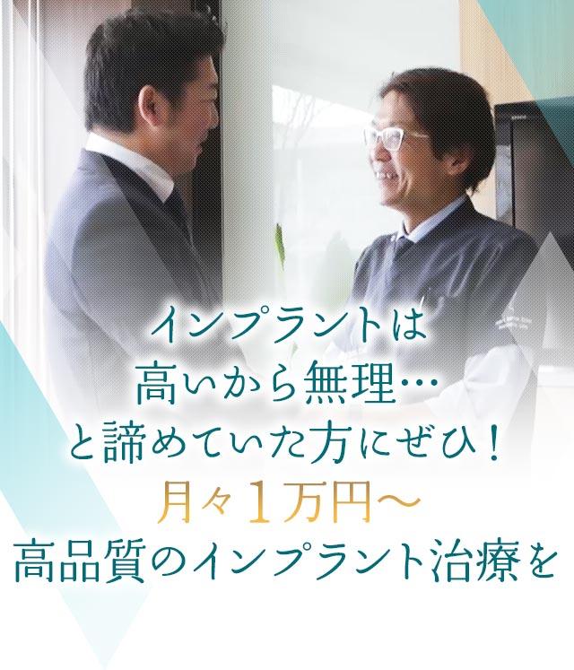 インプラントは高いから無理…と諦めていた方にぜひ 月々1万円~高品質のインプラント治療を